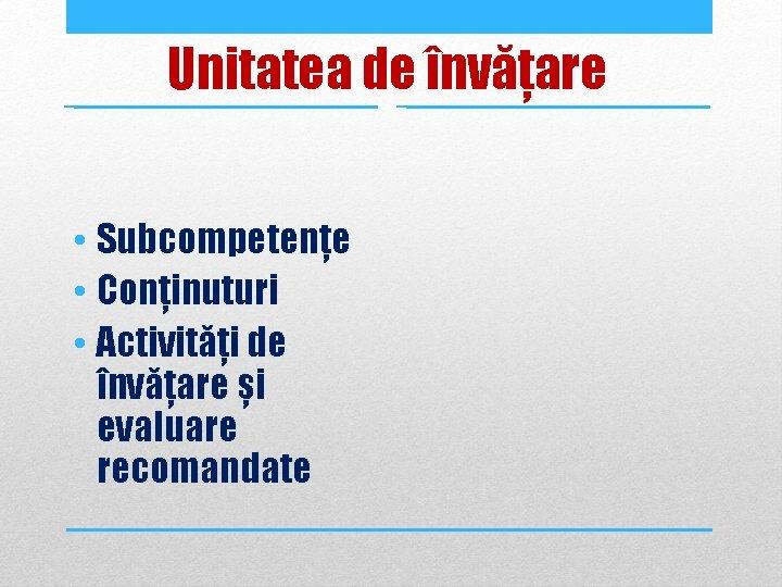 Unitatea de învățare • Subcompetențe • Conținuturi • Activități de învățare și evaluare recomandate