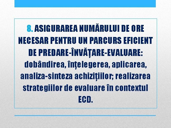 8. ASIGURAREA NUMĂRULUI DE ORE NECESAR PENTRU UN PARCURS EFICIENT DE PREDARE-ÎNVĂȚARE-EVALUARE: dobândirea, înțelegerea,