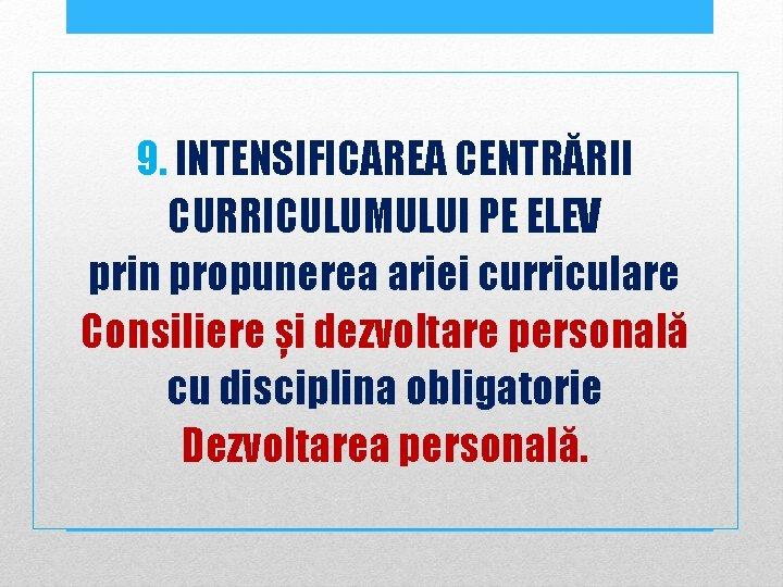 9. INTENSIFICAREA CENTRĂRII CURRICULUMULUI PE ELEV prin propunerea ariei curriculare Consiliere și dezvoltare personală