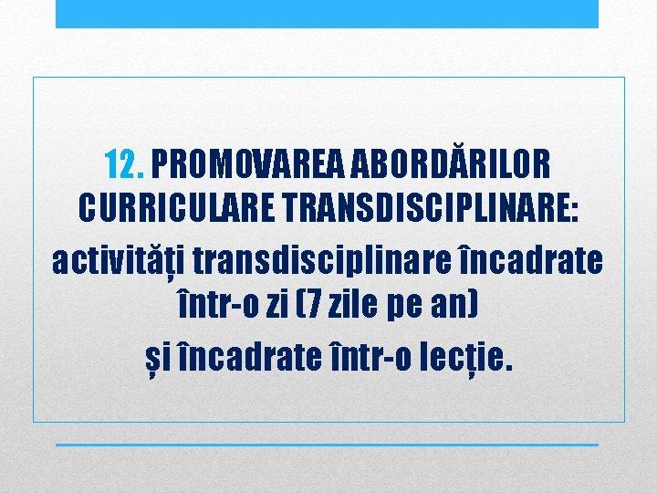 12. PROMOVAREA ABORDĂRILOR CURRICULARE TRANSDISCIPLINARE: activități transdisciplinare încadrate într-o zi (7 zile pe an)