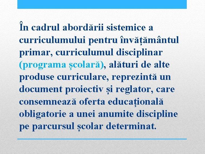 În cadrul abordării sistemice a curriculumului pentru învățământul primar, curriculumul disciplinar (programa școlară), alături