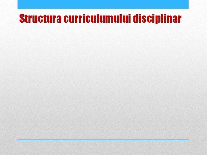 Structura curriculumului disciplinar