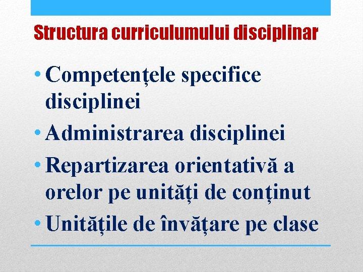 Structura curriculumului disciplinar • Competențele specifice disciplinei • Administrarea disciplinei • Repartizarea orientativă a