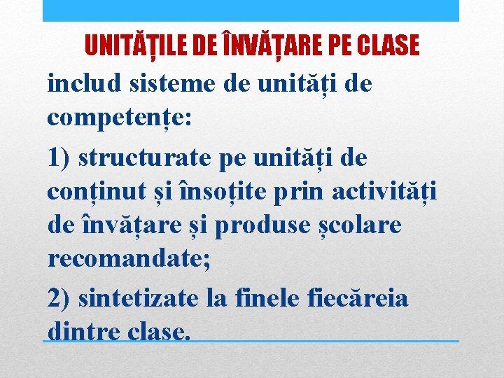 UNITĂȚILE DE ÎNVĂȚARE PE CLASE includ sisteme de unități de competențe: 1) structurate pe