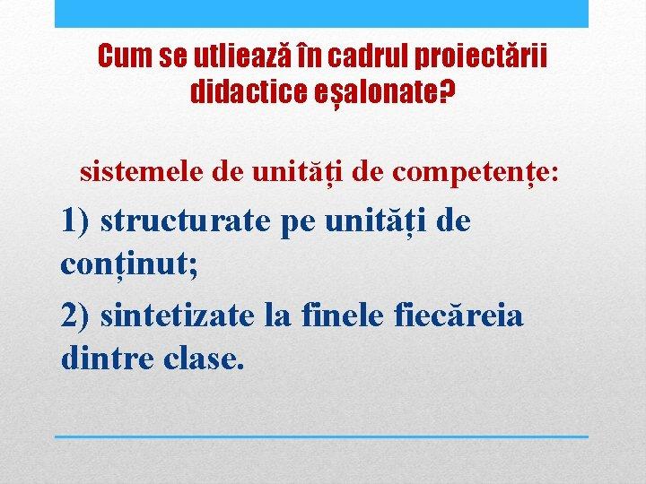 Cum se utliează în cadrul proiectării didactice eșalonate? sistemele de unități de competențe: 1)