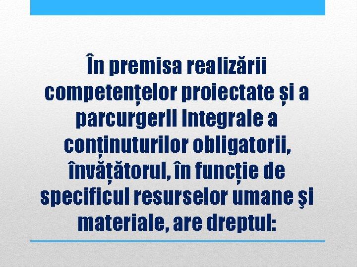 În premisa realizării competenţelor proiectate și a parcurgerii integrale a conţinuturilor obligatorii, învăţătorul, în