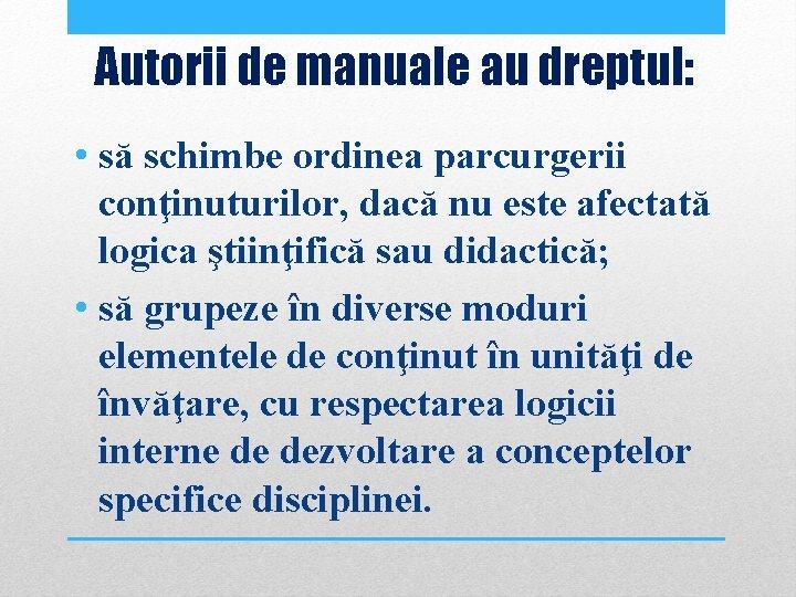 Autorii de manuale au dreptul: • să schimbe ordinea parcurgerii conţinuturilor, dacă nu este