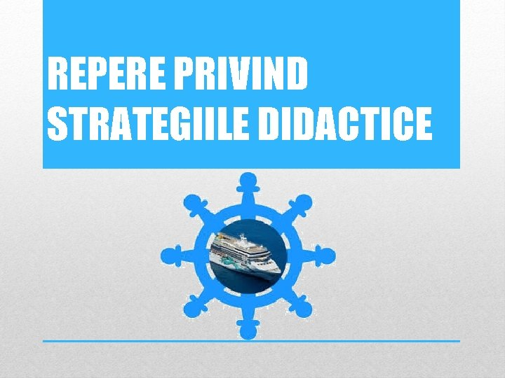 REPERE PRIVIND STRATEGIILE DIDACTICE