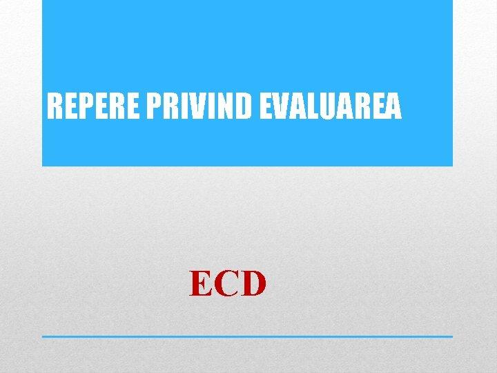 REPERE PRIVIND EVALUAREA ECD