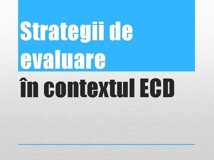 Strategii de evaluare în contextul ECD