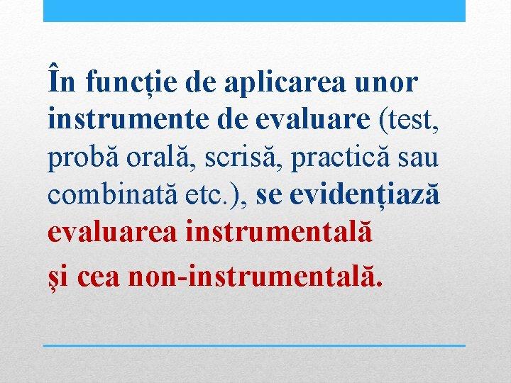În funcție de aplicarea unor instrumente de evaluare (test, probă orală, scrisă, practică sau