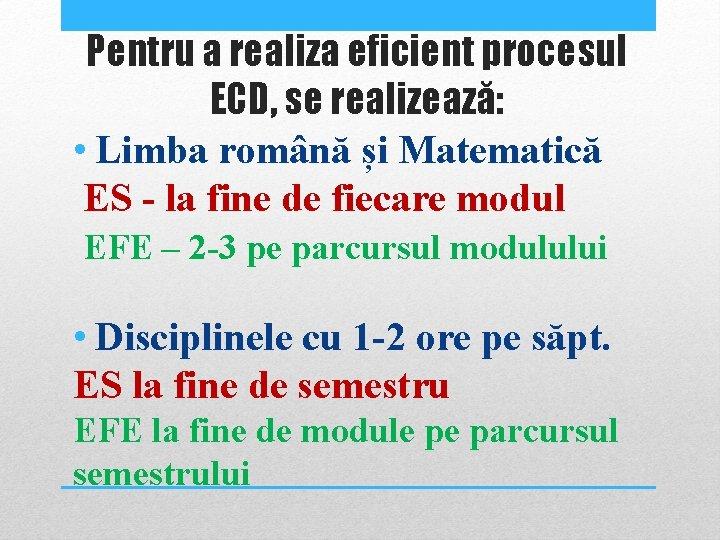 Pentru a realiza eficient procesul ECD, se realizează: • Limba română și Matematică ES