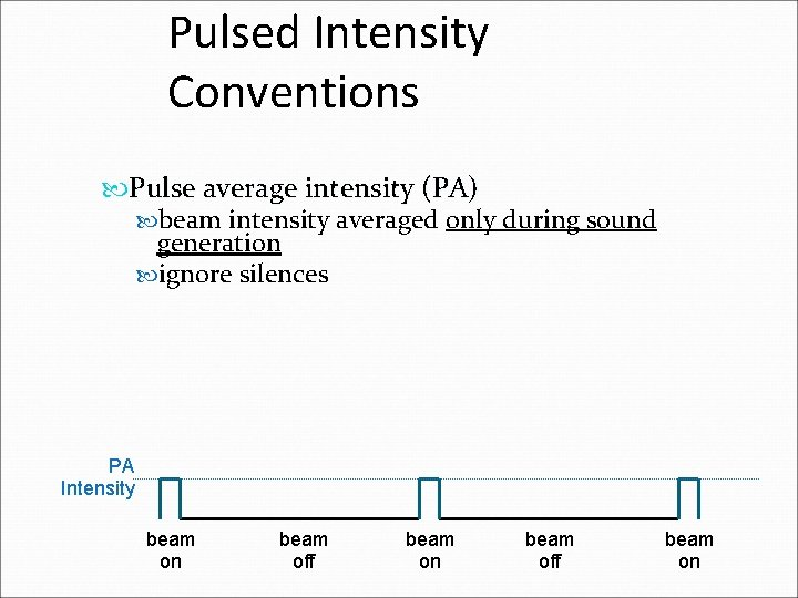 Pulsed Intensity Conventions Pulse average intensity (PA) beam intensity averaged only during sound generation