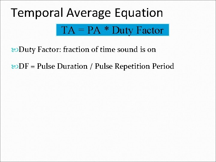 Temporal Average Equation TA = PA * Duty Factor: fraction of time sound is