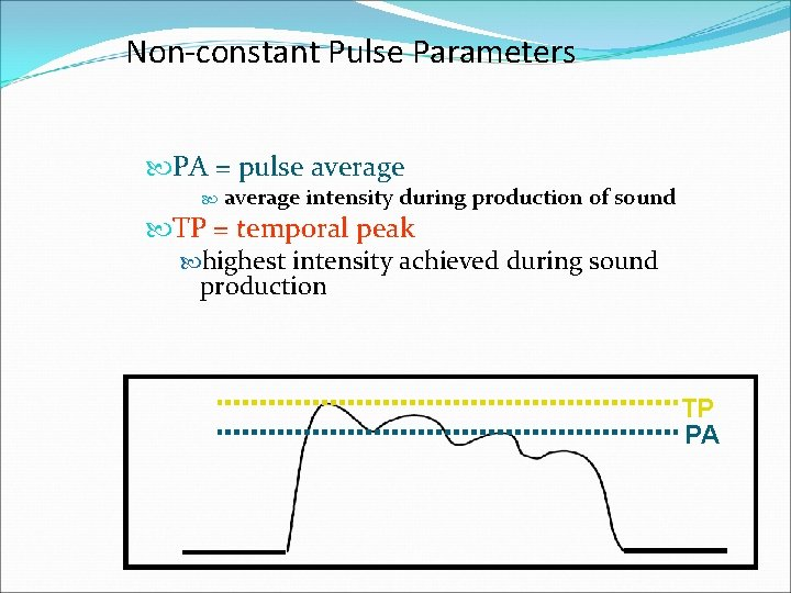Non-constant Pulse Parameters PA = pulse average intensity during production of sound TP =
