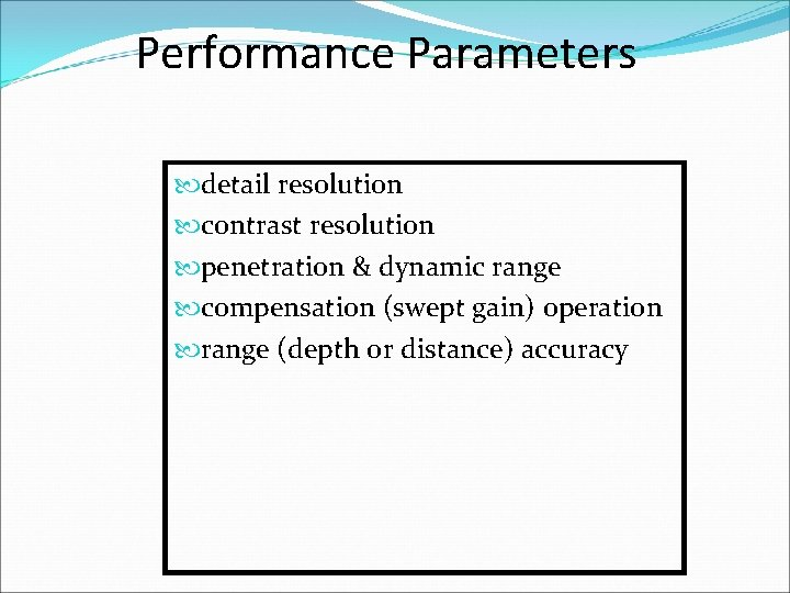 Performance Parameters detail resolution contrast resolution penetration & dynamic range compensation (swept gain) operation