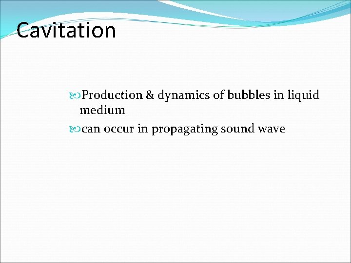 Cavitation Production & dynamics of bubbles in liquid medium can occur in propagating sound