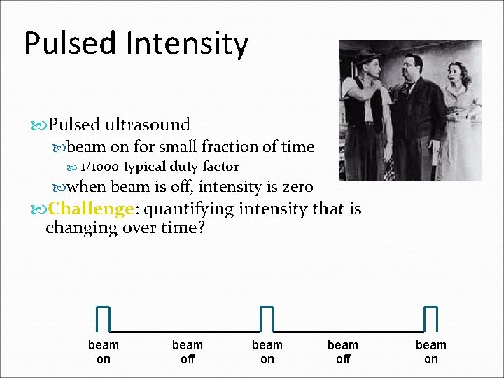 Pulsed Intensity Pulsed ultrasound beam on for small fraction of time 1/1000 typical duty