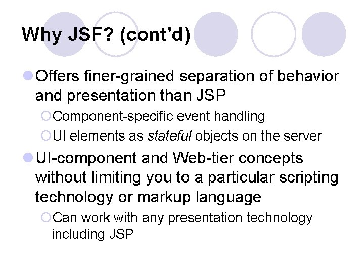 Why JSF? (cont'd) l Offers finer-grained separation of behavior and presentation than JSP ¡Component-specific