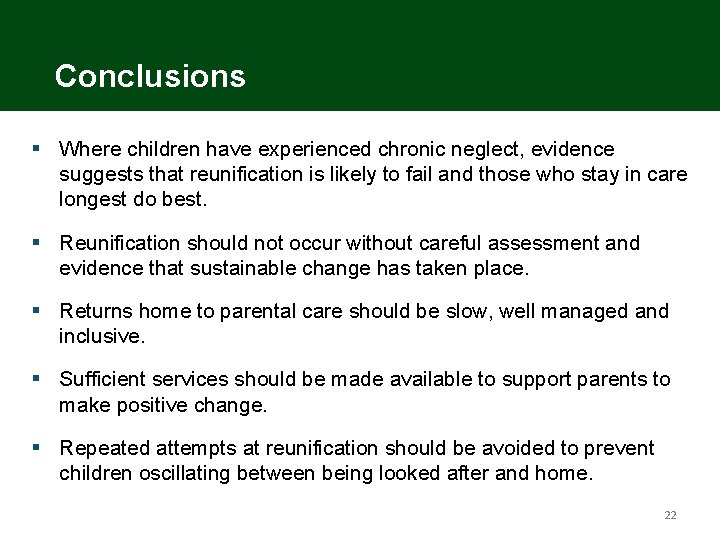 Conclusions § Where children have experienced chronic neglect, evidence suggests that reunification is likely
