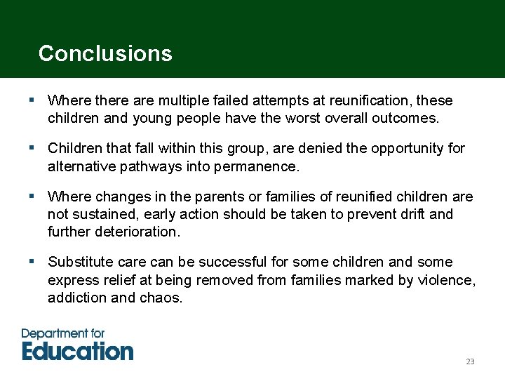 Conclusions § Where there are multiple failed attempts at reunification, these children and young