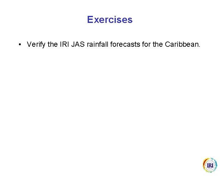 Exercises • Verify the IRI JAS rainfall forecasts for the Caribbean.