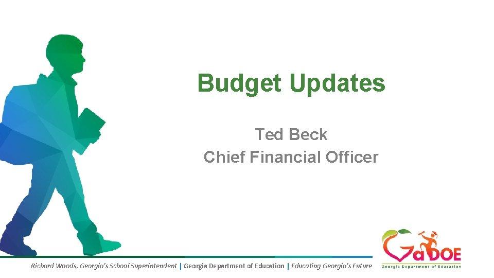 Budget Updates Ted Beck Chief Financial Officer Richard Woods, Georgia's School Superintendent | Georgia