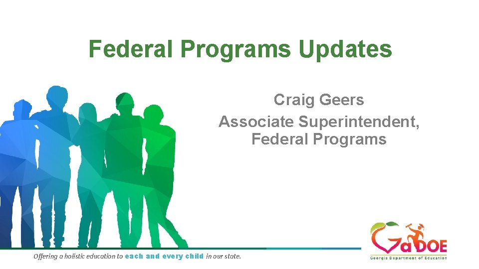 Federal Programs Updates Craig Geers Associate Superintendent, Federal Programs Offering a holistic education to