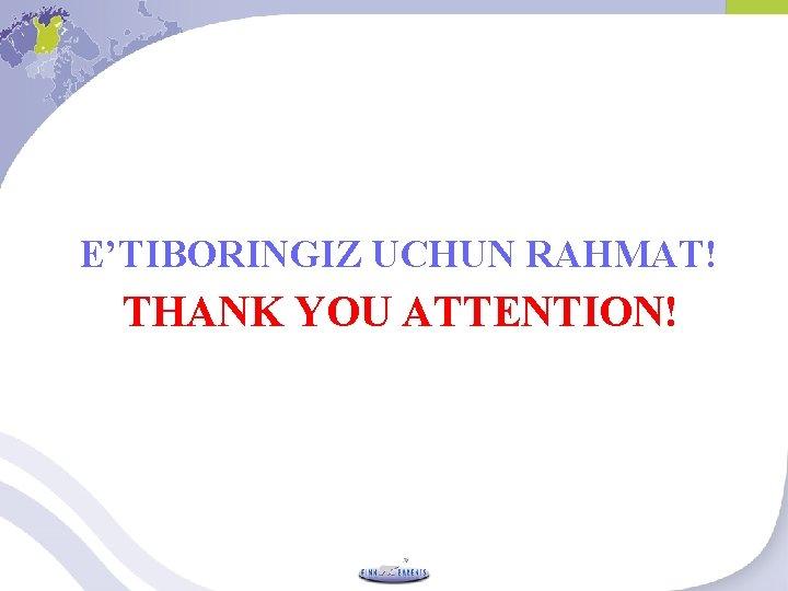 E'TIBORINGIZ UCHUN RAHMAT! THANK YOU ATTENTION!