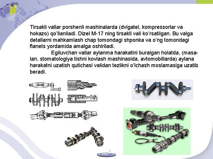 Tirsakli vallar porshenli mashinalarda (dvigatel, kompressorlar va hokazo) qo'llaniladi. Dizel M-17 ning tirsakli vali