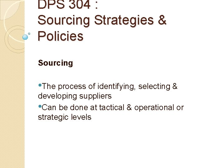 DPS 304 : Sourcing Strategies & Policies Sourcing • The process of identifying, selecting