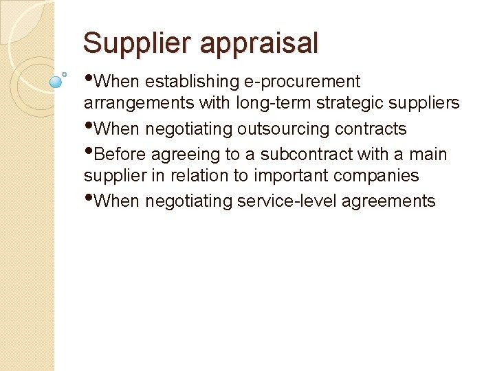 Supplier appraisal • When establishing e-procurement arrangements with long-term strategic suppliers • When negotiating