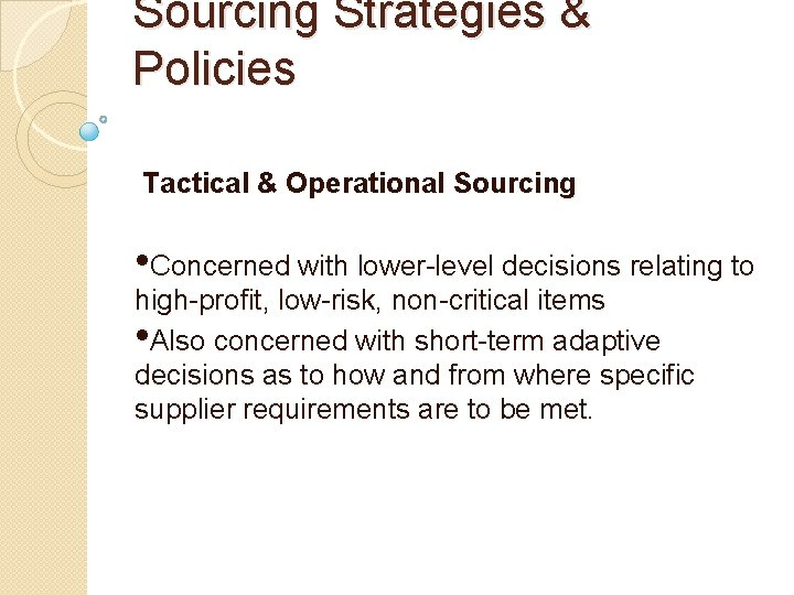 Sourcing Strategies & Policies Tactical & Operational Sourcing • Concerned with lower-level decisions relating