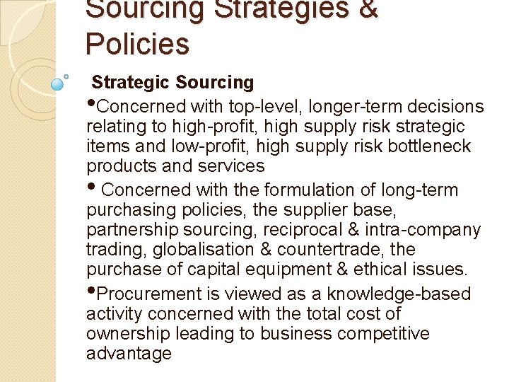 Sourcing Strategies & Policies Strategic Sourcing • Concerned with top-level, longer-term decisions relating to