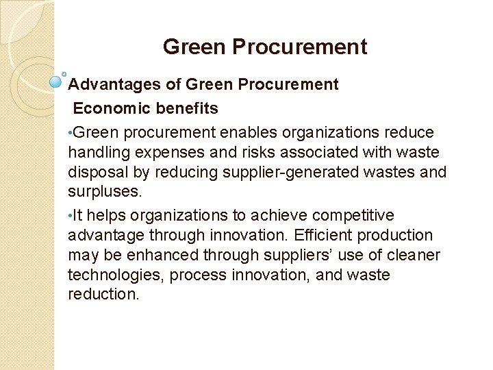 Green Procurement Advantages of Green Procurement Economic benefits • Green procurement enables organizations reduce