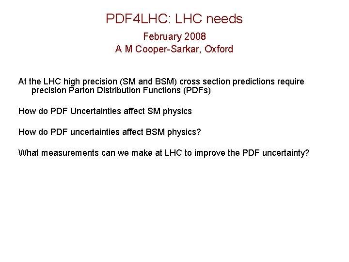 PDF 4 LHC: LHC needs February 2008 A M Cooper-Sarkar, Oxford At the LHC