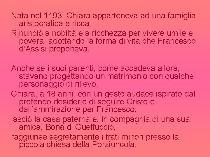 Nata nel 1193, Chiara apparteneva ad una famiglia aristocratica e ricca. Rinunciò a nobiltà