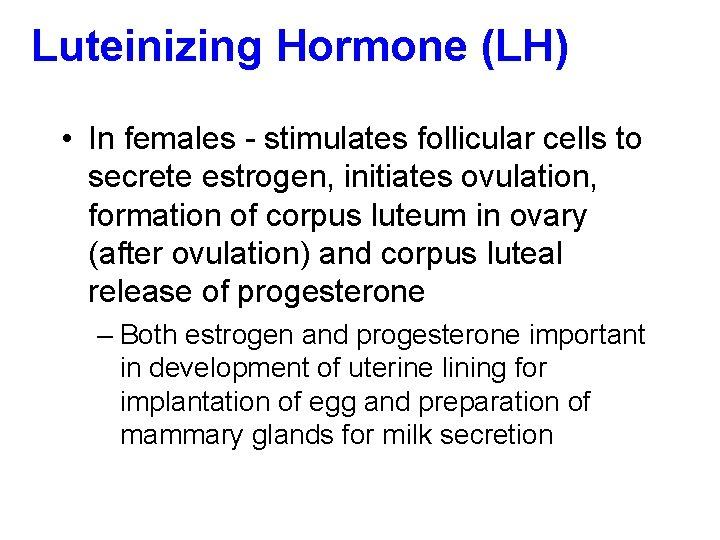 Luteinizing Hormone (LH) • In females - stimulates follicular cells to secrete estrogen, initiates