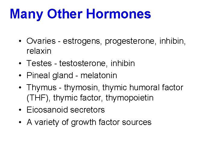 Many Other Hormones • Ovaries - estrogens, progesterone, inhibin, relaxin • Testes - testosterone,
