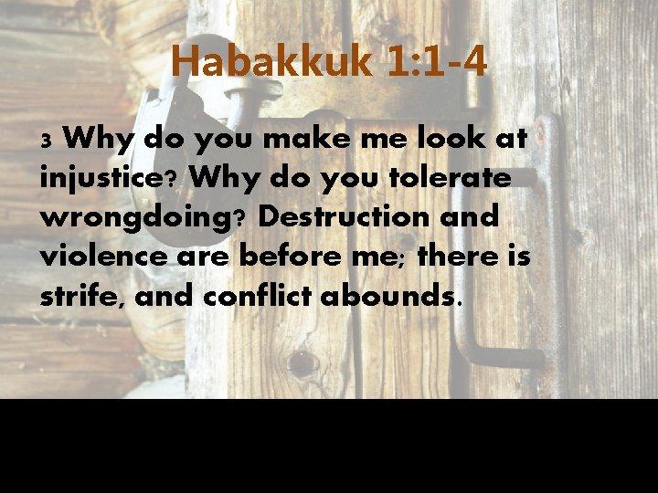 Habakkuk 1: 1 -4 3 Why do you make me look at injustice? Why