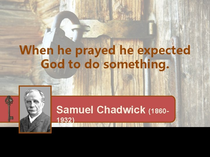 When he prayed he expected God to do something. Samuel Chadwick (18601932)