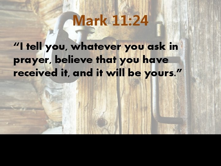 """Mark 11: 24 """"I tell you, whatever you ask in prayer, believe that you"""