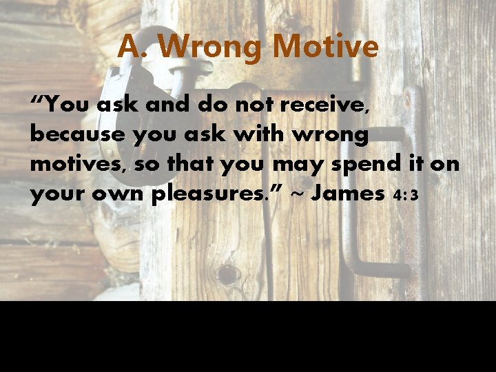 """A. Wrong Motive """"You ask and do not receive, because you ask with wrong"""