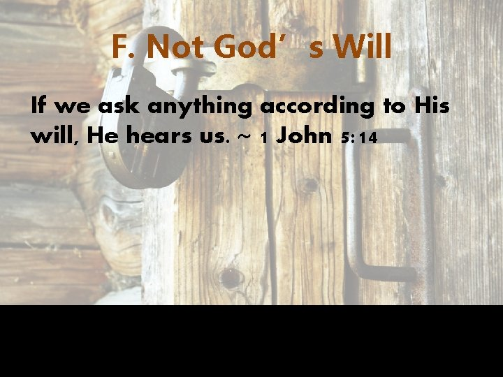 F. Not God's Will If we ask anything according to His will, He hears