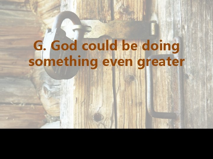 G. God could be doing something even greater
