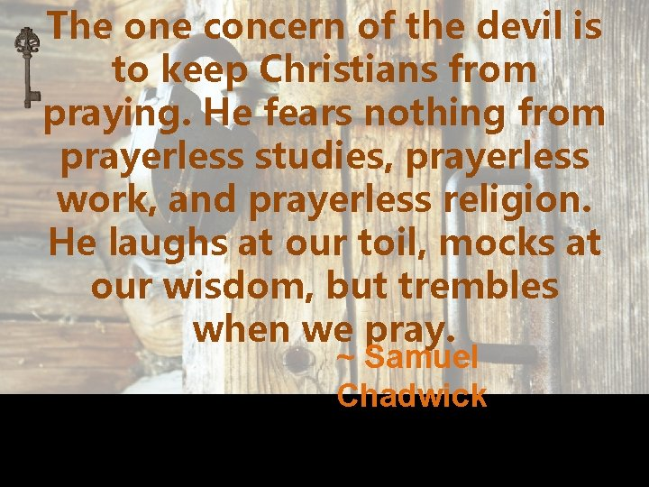 The one concern of the devil is to keep Christians from praying. He fears