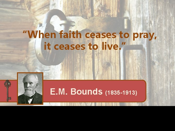 """""""When faith ceases to pray, it ceases to live. """" E. M. Bounds (1835"""