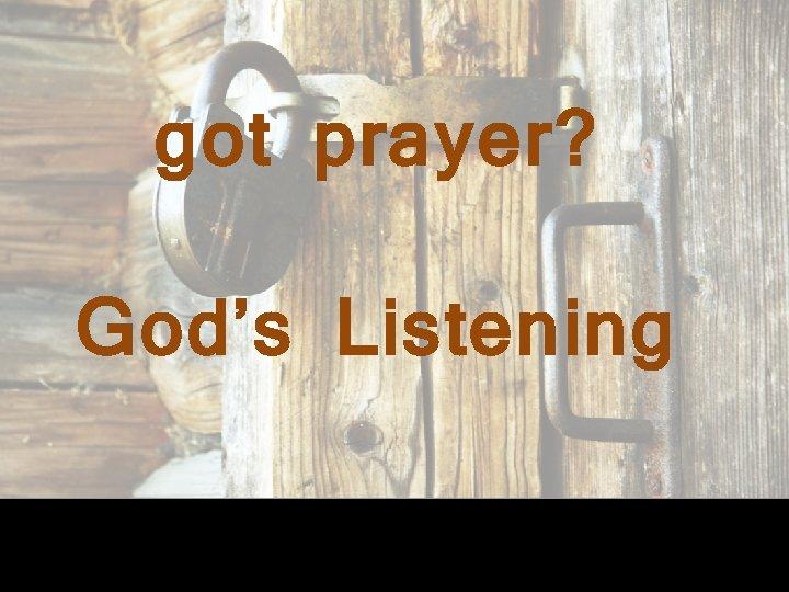 got prayer? God's Listening