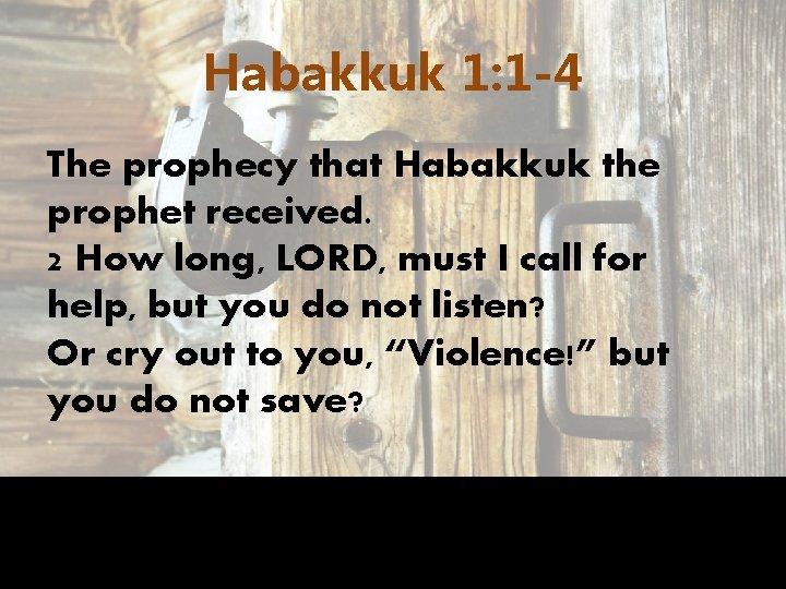 Habakkuk 1: 1 -4 The prophecy that Habakkuk the prophet received. 2 How long,