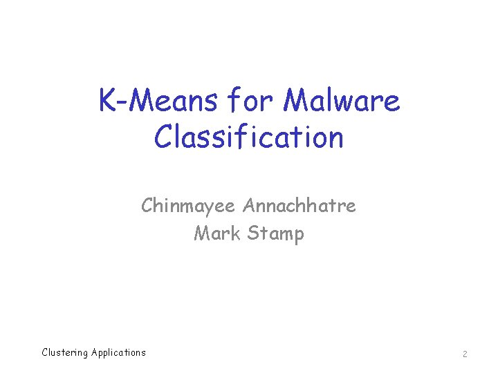 K-Means for Malware Classification Chinmayee Annachhatre Mark Stamp Clustering Applications 2